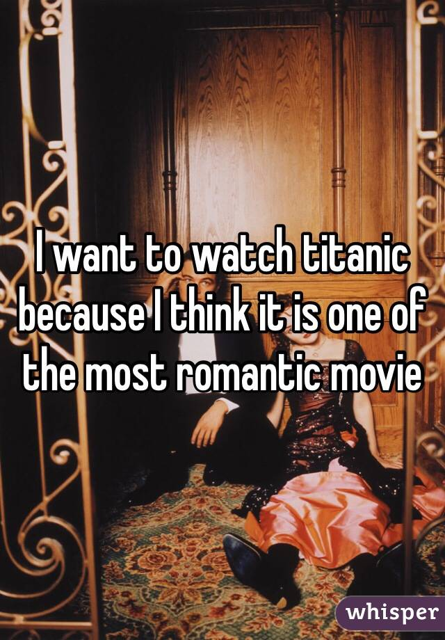I want to watch titanic because I think it is one of the most romantic movie