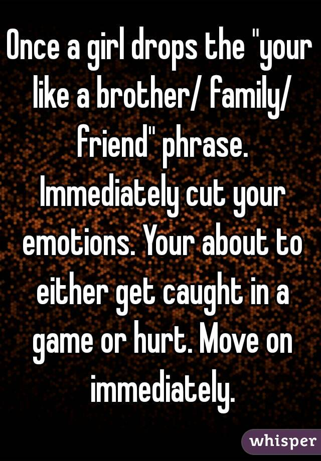 """Once a girl drops the """"your like a brother/ family/ friend"""" phrase. Immediately cut your emotions. Your about to either get caught in a game or hurt. Move on immediately."""