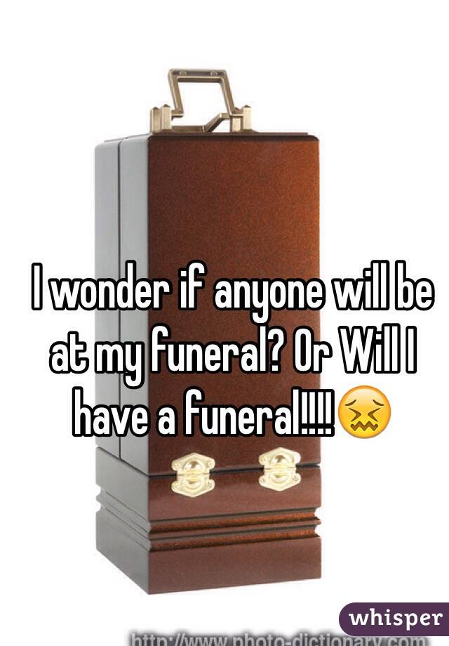 I wonder if anyone will be at my funeral? Or Will I have a funeral!!!!😖