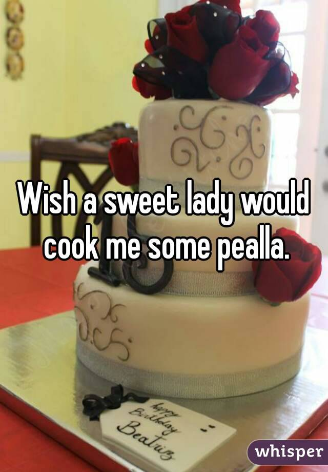 Wish a sweet lady would cook me some pealla.