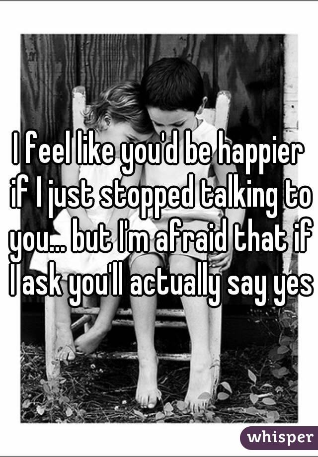 I feel like you'd be happier if I just stopped talking to you... but I'm afraid that if I ask you'll actually say yes