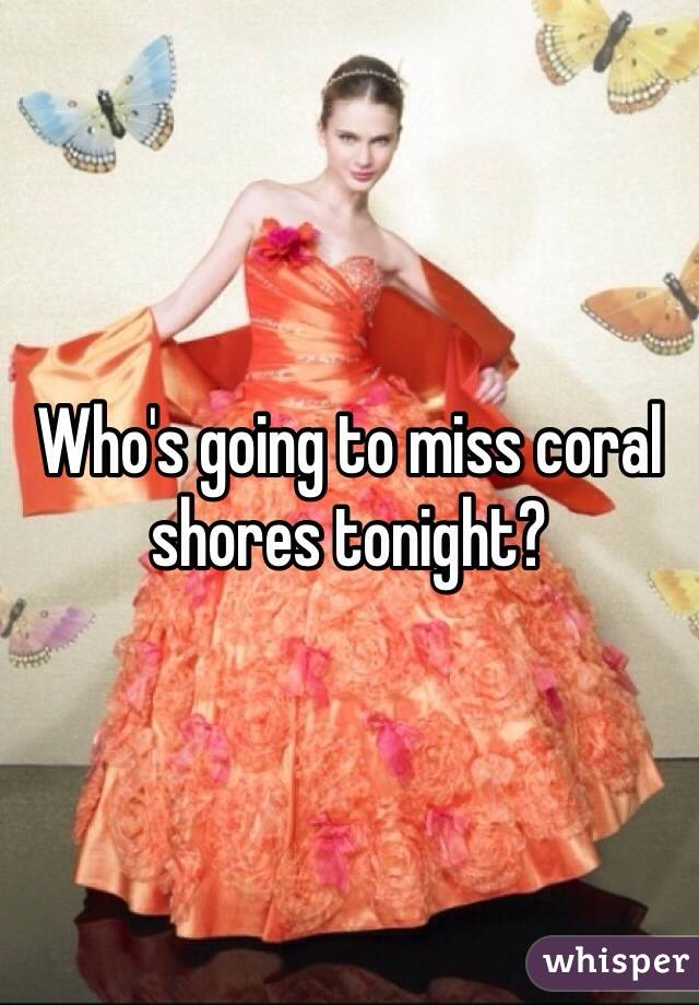 Who's going to miss coral shores tonight?