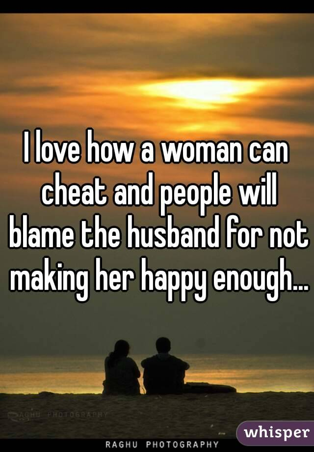 I love how a woman can cheat and people will blame the husband for not making her happy enough...