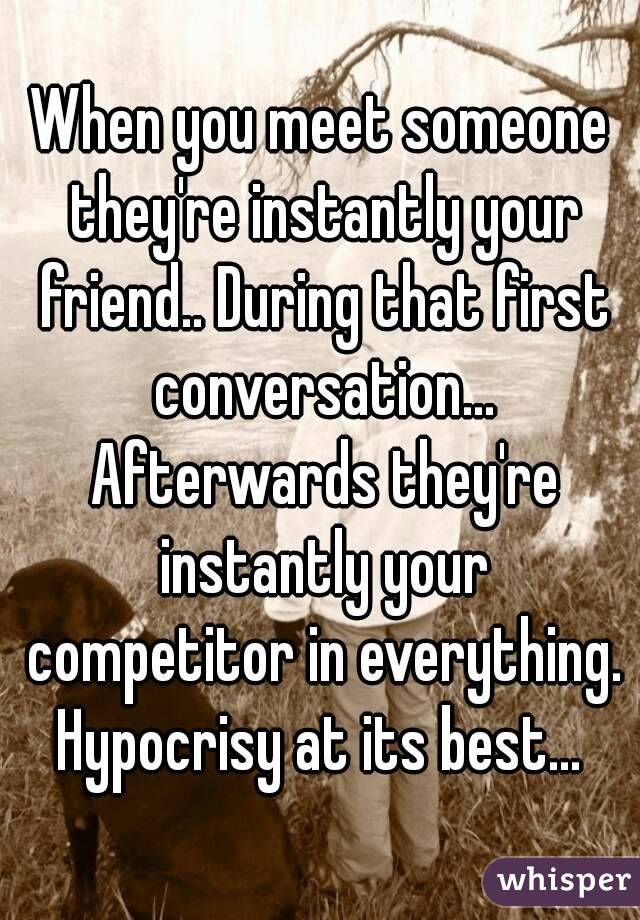 When you meet someone they're instantly your friend.. During that first conversation... Afterwards they're instantly your competitor in everything. Hypocrisy at its best...
