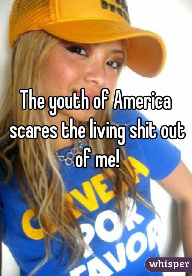 The youth of America scares the living shit out of me!