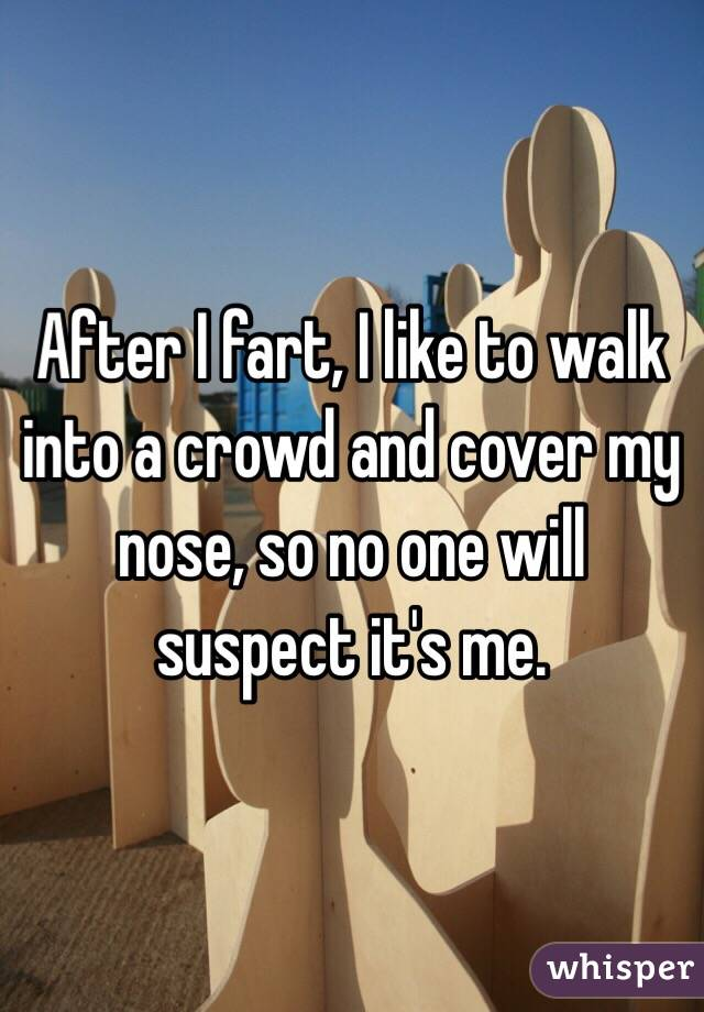 After I fart, I like to walk into a crowd and cover my nose, so no one will suspect it's me.