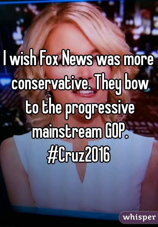 I wish Fox News was more conservative. They bow to the progressive mainstream GOP. #Cruz2016