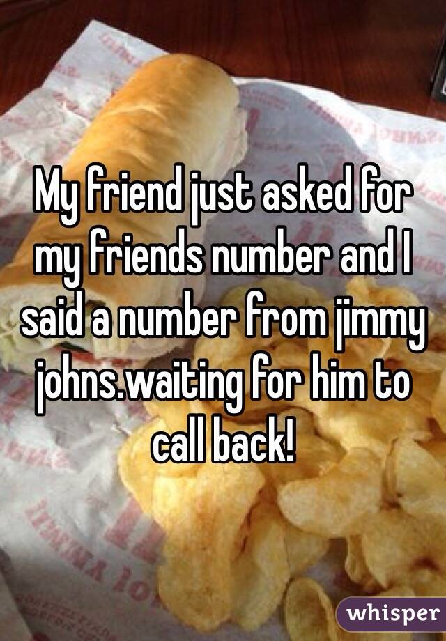 My friend just asked for my friends number and I said a number from jimmy johns.waiting for him to call back!