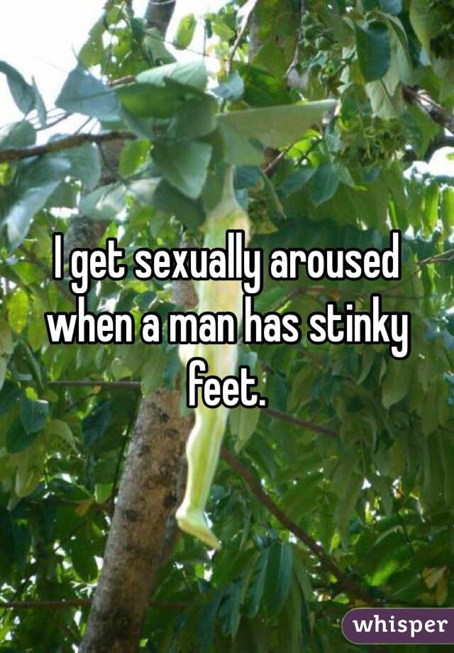 I get sexually aroused when a man has stinky feet.