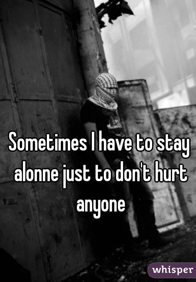 Sometimes I have to stay alonne just to don't hurt anyone
