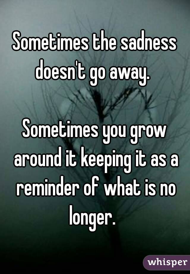 Sometimes the sadness doesn't go away.    Sometimes you grow around it keeping it as a reminder of what is no longer.