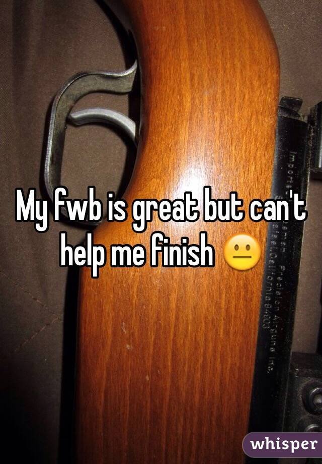 My fwb is great but can't help me finish 😐