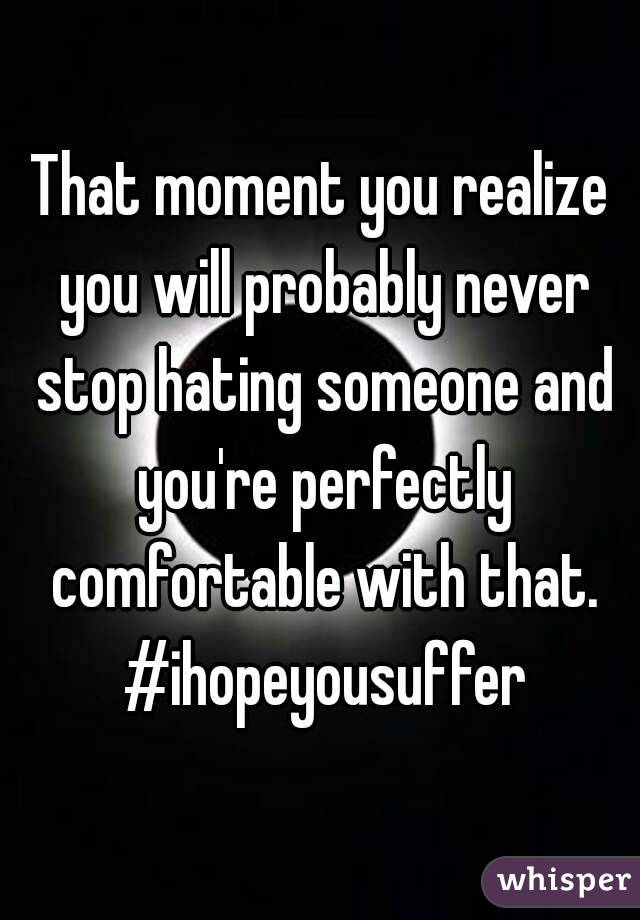 That moment you realize you will probably never stop hating someone and you're perfectly comfortable with that. #ihopeyousuffer