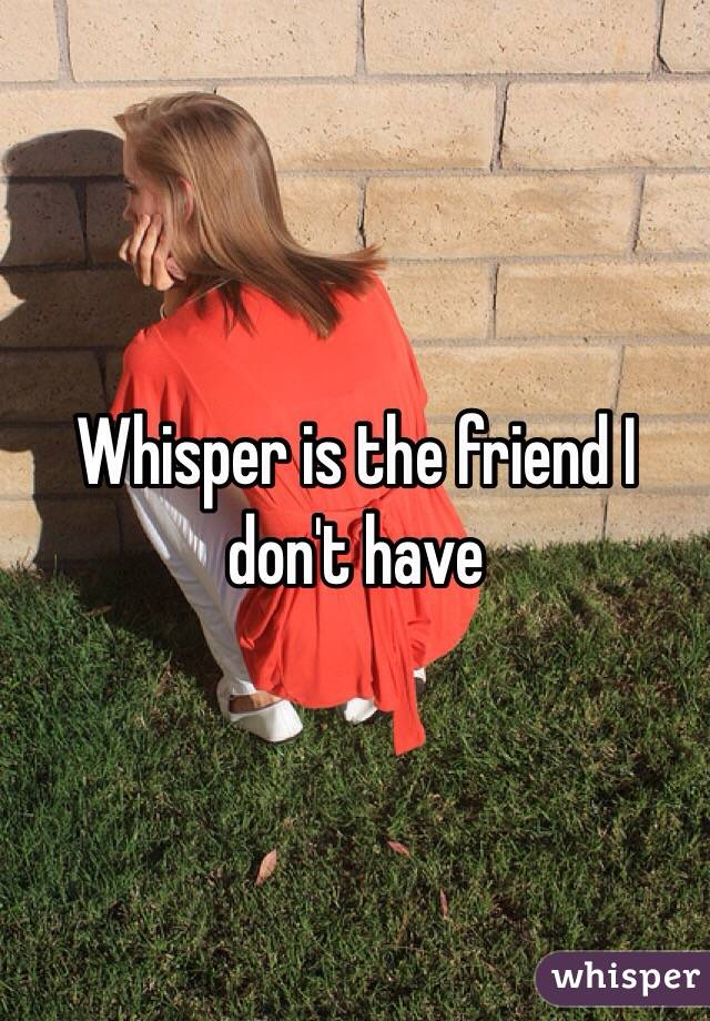 Whisper is the friend I don't have