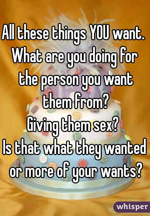 All these things YOU want.  What are you doing for the person you want them from? Giving them sex?  Is that what they wanted or more of your wants?