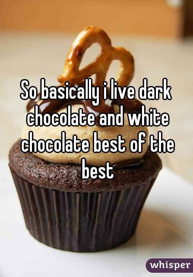 So basically i live dark chocolate and white chocolate best of the best