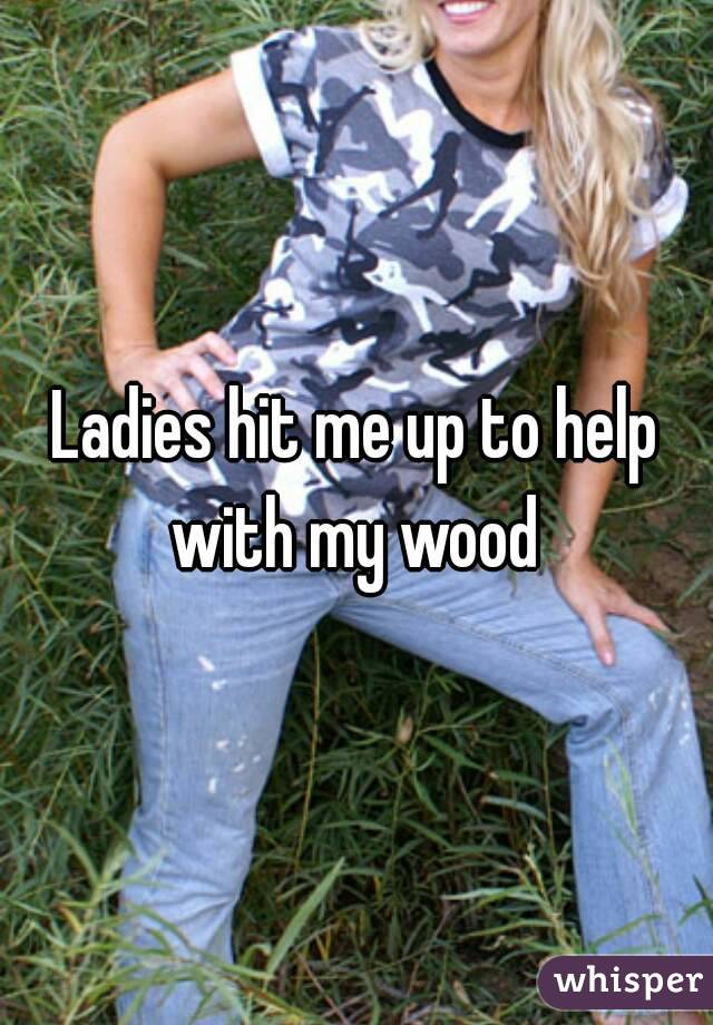 Ladies hit me up to help with my wood