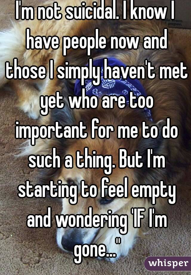 """I'm not suicidal. I know I have people now and those I simply haven't met yet who are too important for me to do such a thing. But I'm starting to feel empty and wondering 'IF I'm gone..."""""""