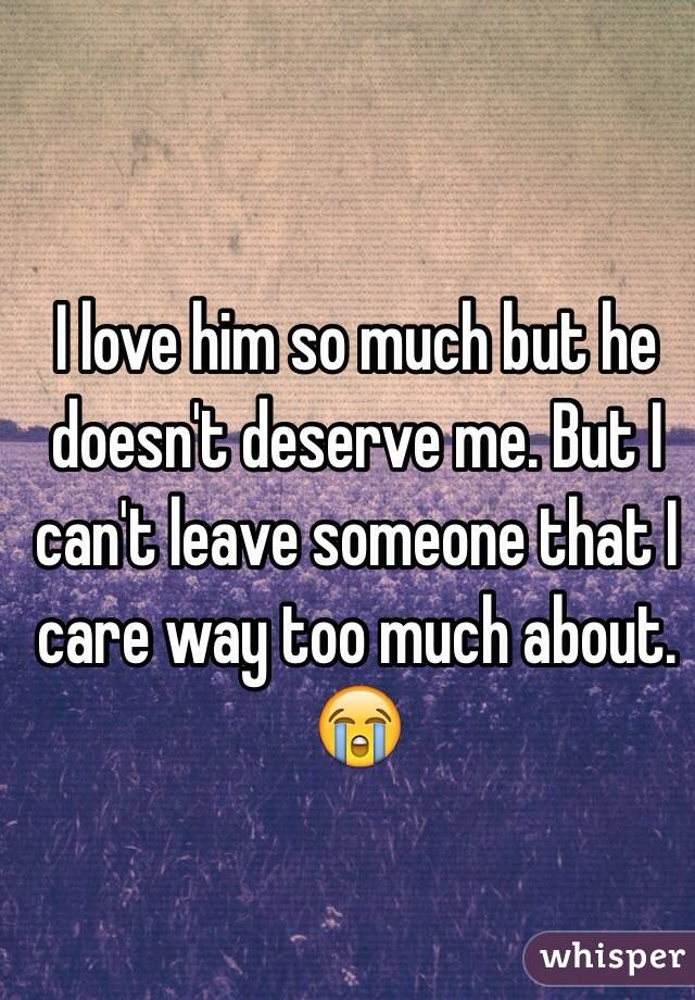 I love him so much but he doesn't deserve me. But I can't leave someone that I care way too much about. 😭