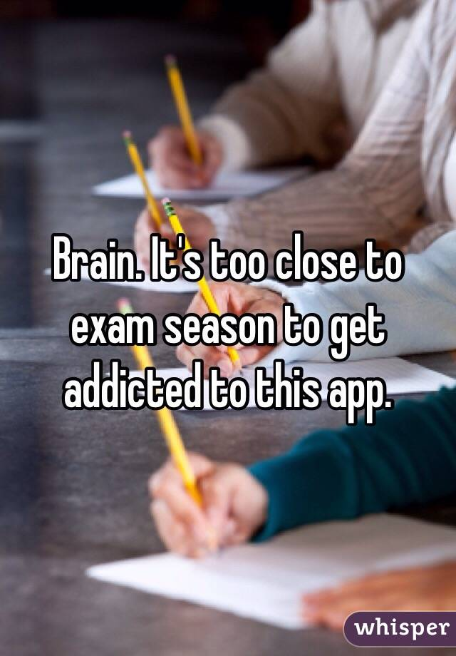 Brain. It's too close to exam season to get addicted to this app.