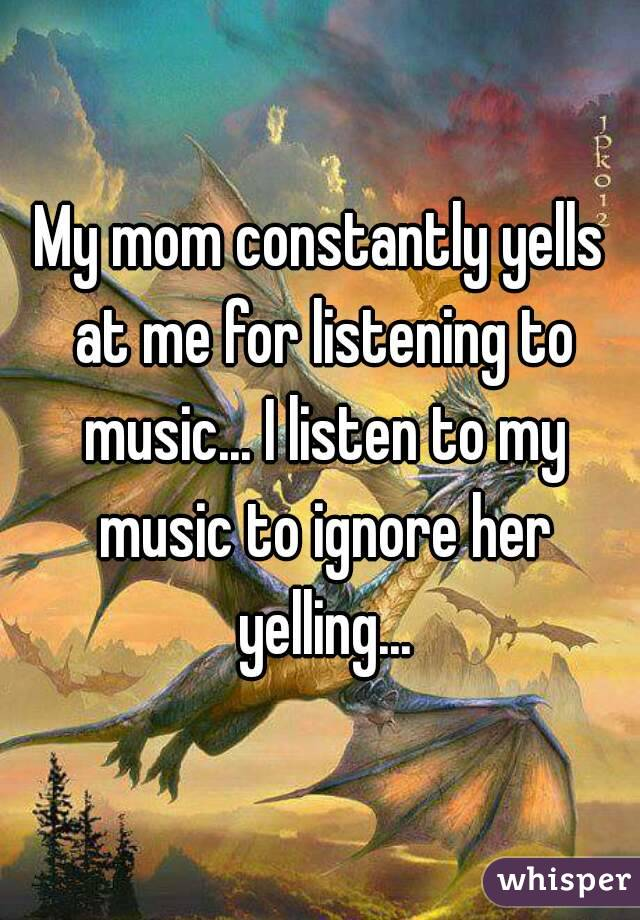 My mom constantly yells at me for listening to music... I listen to my music to ignore her yelling...