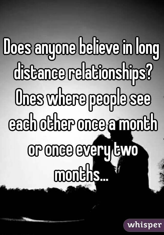 Does anyone believe in long distance relationships? Ones where people see each other once a month or once every two months...