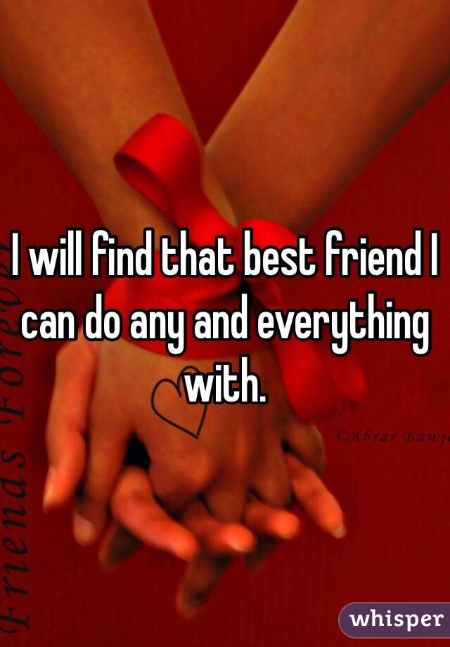 I will find that best friend I can do any and everything with.