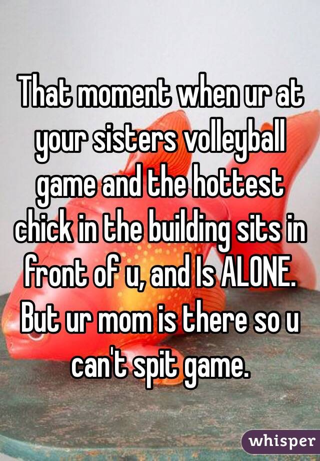 That moment when ur at your sisters volleyball game and the hottest chick in the building sits in front of u, and Is ALONE. But ur mom is there so u can't spit game.