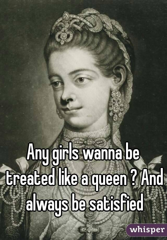 Any girls wanna be treated like a queen ? And always be satisfied