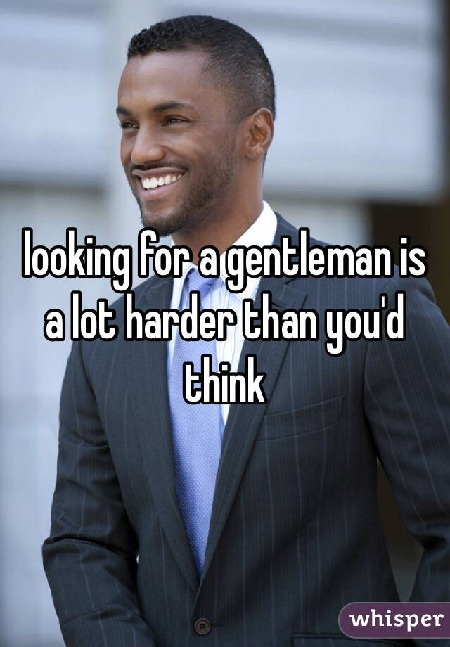 looking for a gentleman is a lot harder than you'd think
