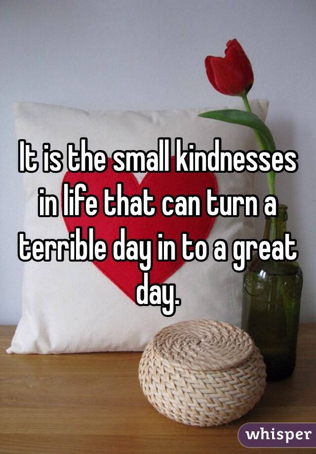 It is the small kindnesses in life that can turn a terrible day in to a great day.