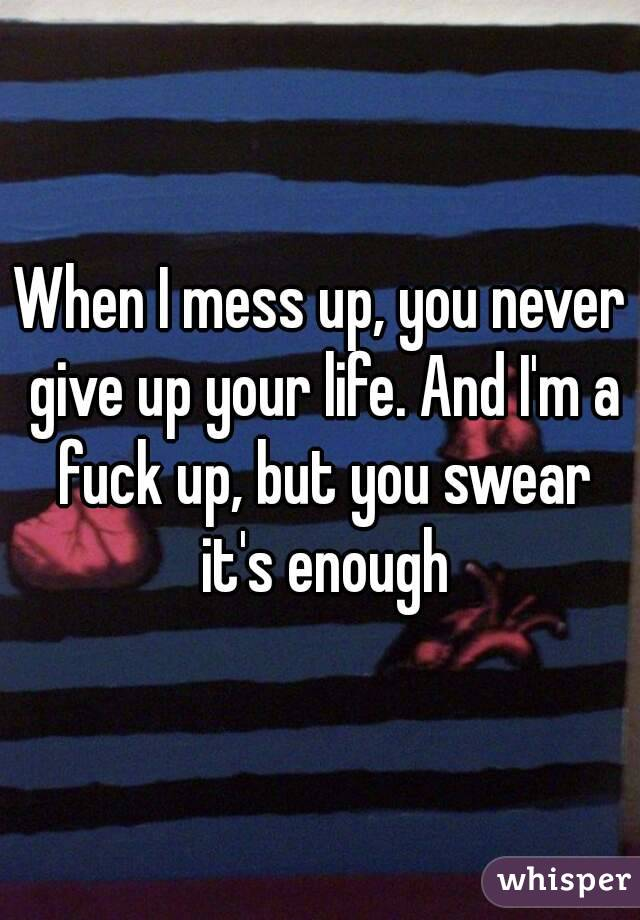When I mess up, you never give up your life. And I'm a fuck up, but you swear it's enough