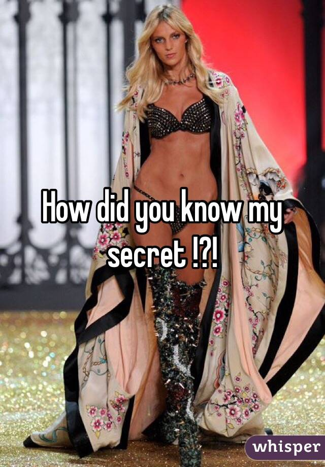 How did you know my secret !?!