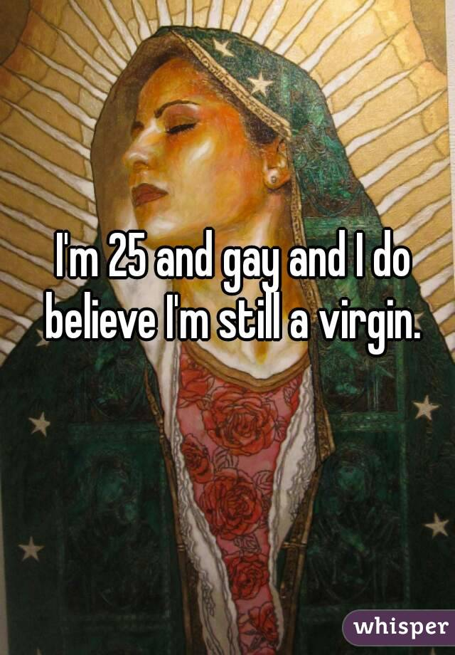 I'm 25 and gay and I do believe I'm still a virgin.