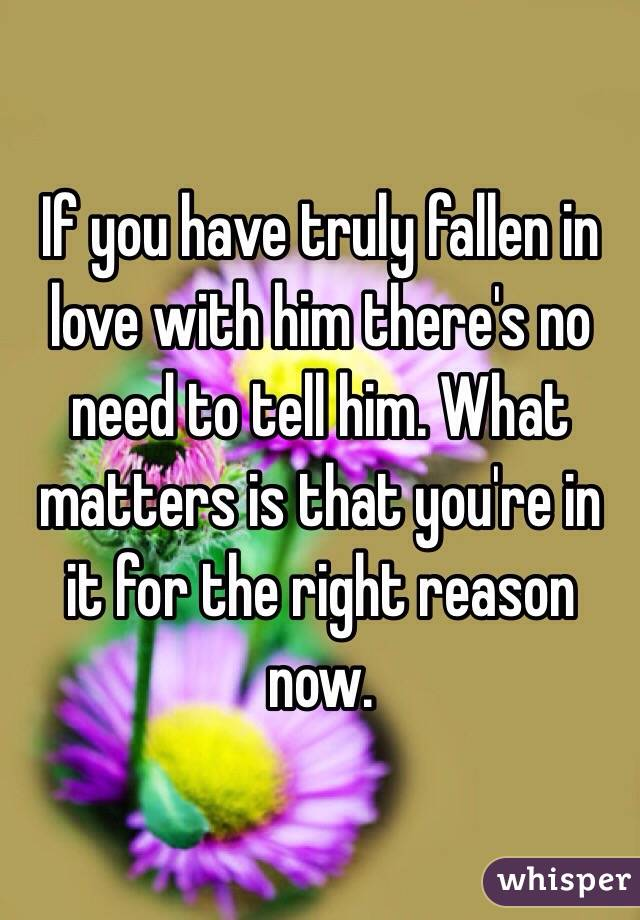 If you have truly fallen in love with him there's no need to tell him. What matters is that you're in it for the right reason now.