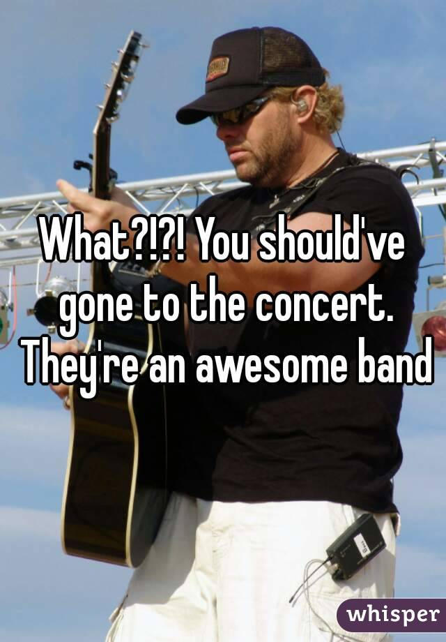 What?!?! You should've gone to the concert. They're an awesome band
