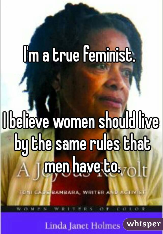 I'm a true feminist.    I believe women should live by the same rules that men have to.