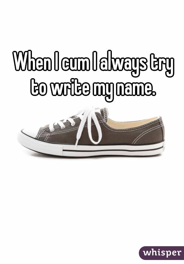 When I cum I always try to write my name.
