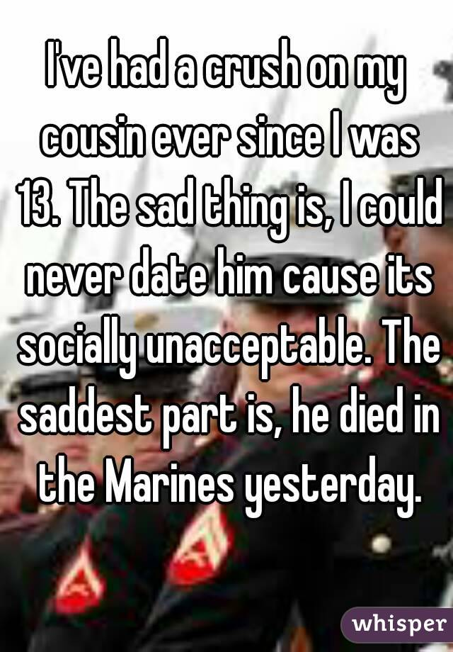 I've had a crush on my cousin ever since I was 13. The sad thing is, I could never date him cause its socially unacceptable. The saddest part is, he died in the Marines yesterday.