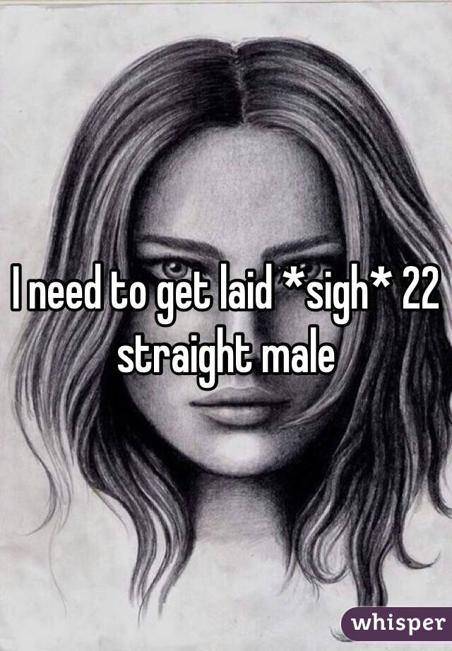 I need to get laid *sigh* 22 straight male