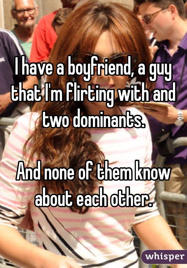 I have a boyfriend, a guy that I'm flirting with and two dominants.   And none of them know about each other.