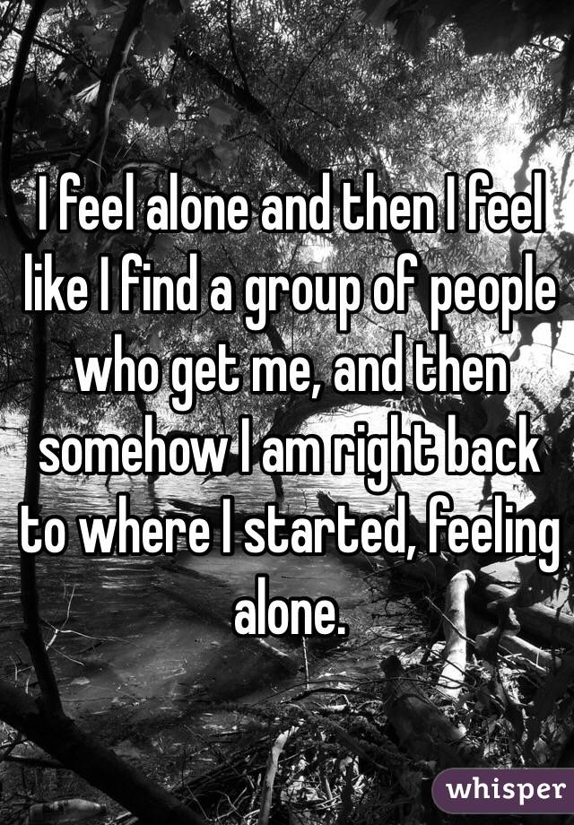 I feel alone and then I feel like I find a group of people who get me, and then somehow I am right back to where I started, feeling alone.