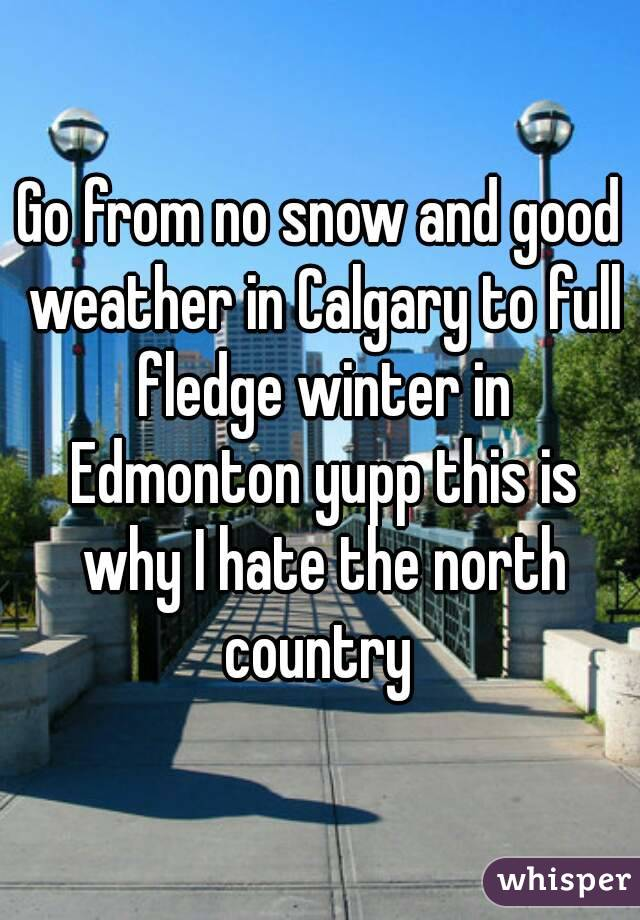 Go from no snow and good weather in Calgary to full fledge winter in Edmonton yupp this is why I hate the north country