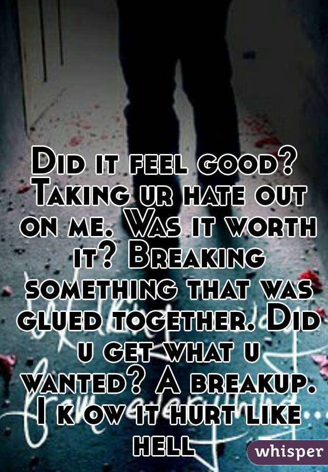 Did it feel good? Taking ur hate out on me. Was it worth it? Breaking something that was glued together. Did u get what u wanted? A breakup. I k ow it hurt like hell