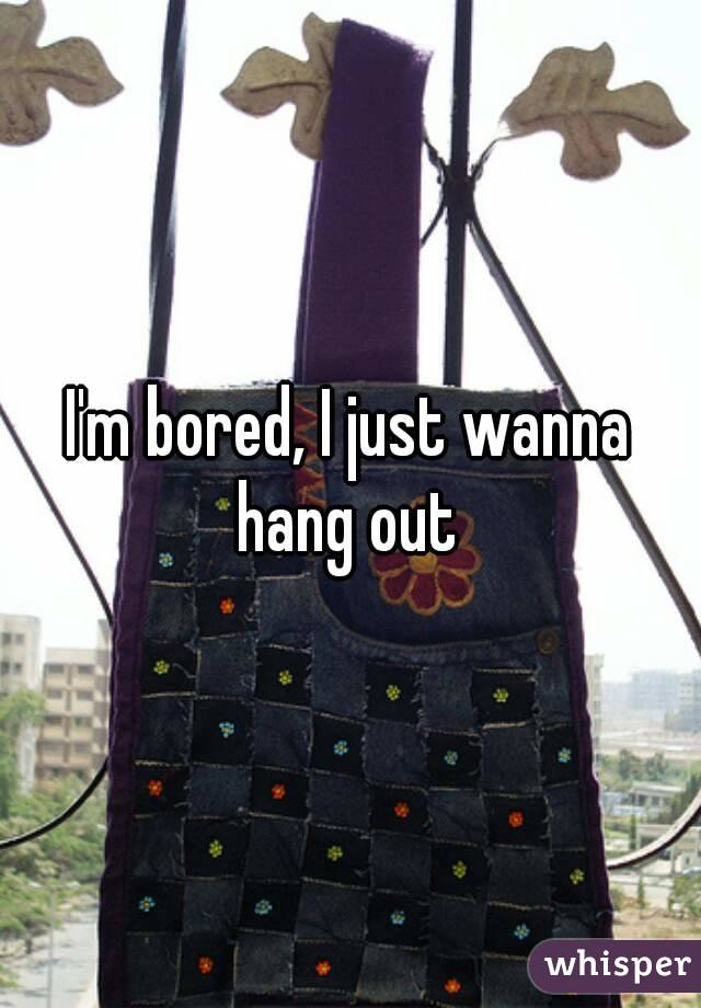 I'm bored, I just wanna hang out