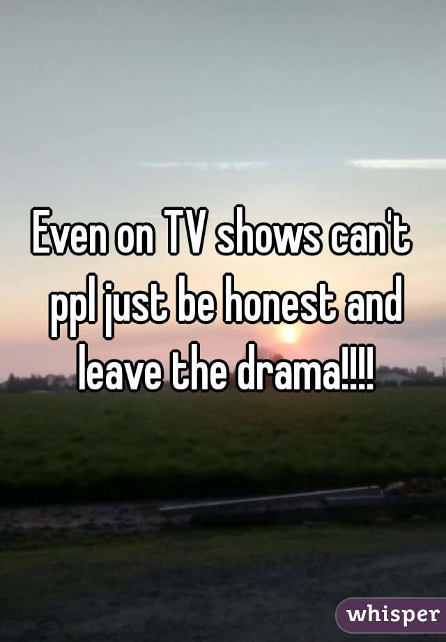Even on TV shows can't ppl just be honest and leave the drama!!!!