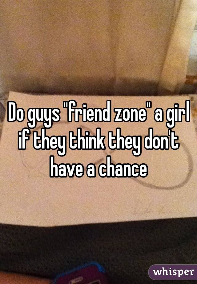 """Do guys """"friend zone"""" a girl if they think they don't have a chance"""