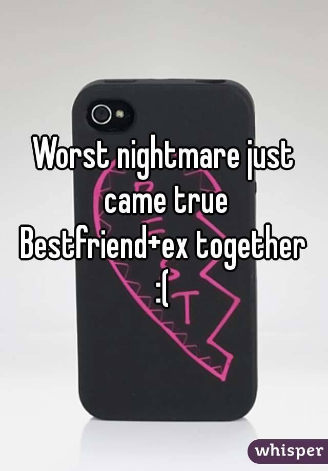 Worst nightmare just came true Bestfriend+ex together :(