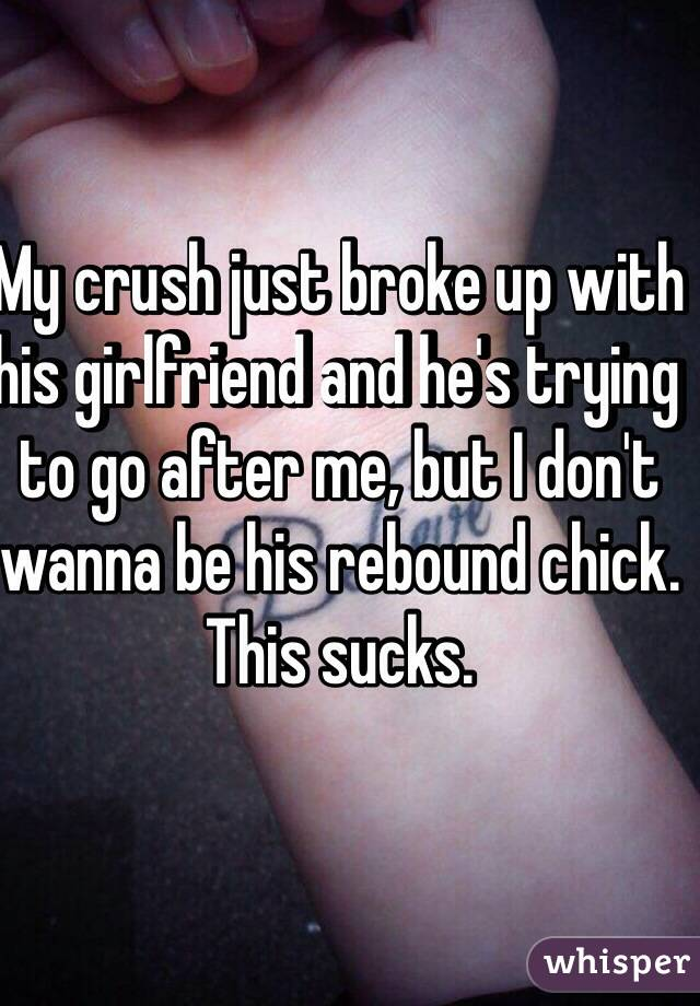 My crush just broke up with his girlfriend and he's trying to go after me, but I don't wanna be his rebound chick. This sucks.