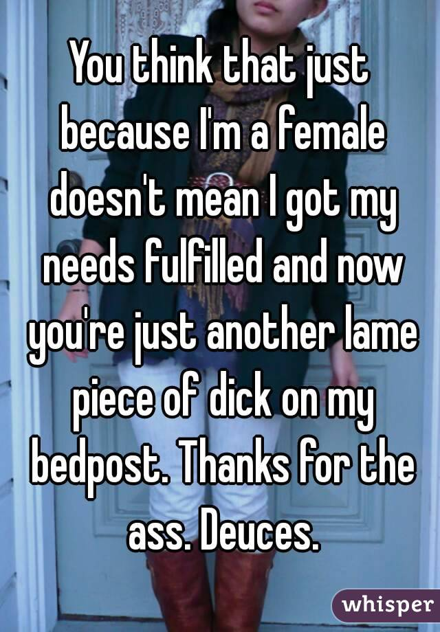 You think that just because I'm a female doesn't mean I got my needs fulfilled and now you're just another lame piece of dick on my bedpost. Thanks for the ass. Deuces.